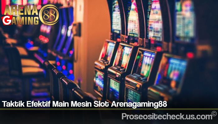 Taktik Efektif Main Mesin Slot Arenagaming88