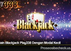 Trik Main Blackjack Play338 Dengan Modal Kecil