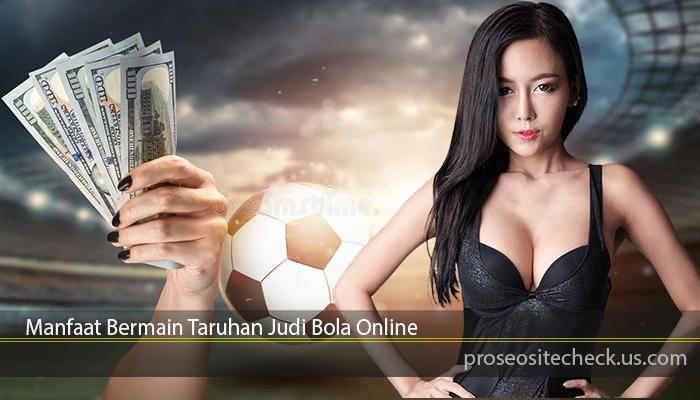 Manfaat Bermain Taruhan Judi Bola Online